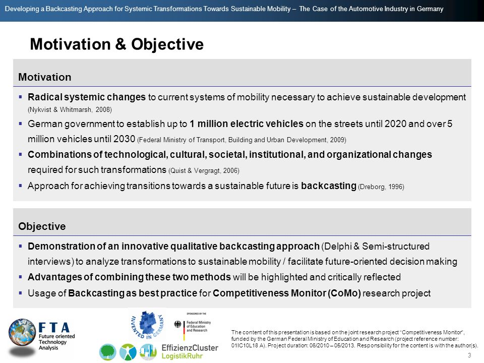 Developing a Backcasting Approach for Systemic Transformations Towards Sustainable Mobility – The Case of the Automotive Industry in Germany Motivation & Objective Radical systemic changes to current systems of mobility necessary to achieve sustainable development (Nykvist & Whitmarsh, 2008) German government to establish up to 1 million electric vehicles on the streets until 2020 and over 5 million vehicles until 2030 (Federal Ministry of Transport, Building and Urban Development, 2009) Combinations of technological, cultural, societal, institutional, and organizational changes required for such transformations (Quist & Vergragt, 2006) Approach for achieving transitions towards a sustainable future is backcasting (Dreborg, 1996) Motivation Demonstration of an innovative qualitative backcasting approach (Delphi & Semi-structured interviews) to analyze transformations to sustainable mobility / facilitate future-oriented decision making Advantages of combining these two methods will be highlighted and critically reflected Usage of Backcasting as best practice for Competitiveness Monitor (CoMo) research project Objective 3 The content of this presentation is based on the joint research project Competitiveness Monitor, funded by the German Federal Ministry of Education and Research (project reference number: 01IC10L18 A).