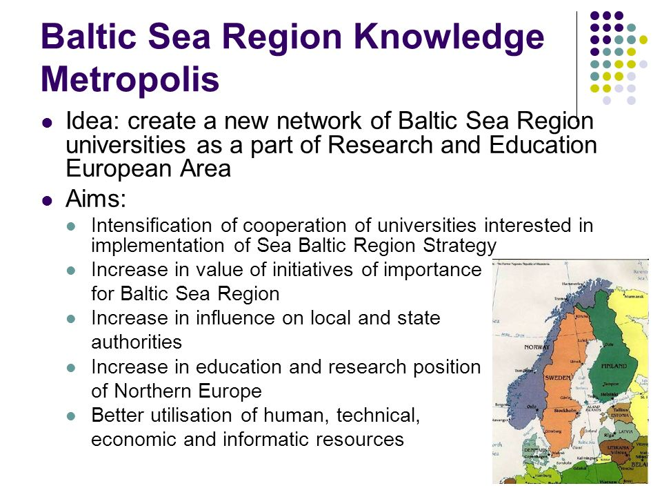 Baltic Sea Region Knowledge Metropolis Idea: create a new network of Baltic Sea Region universities as a part of Research and Education European Area Aims: Intensification of cooperation of universities interested in implementation of Sea Baltic Region Strategy Increase in value of initiatives of importance for Baltic Sea Region Increase in influence on local and state authorities Increase in education and research position of Northern Europe Better utilisation of human, technical, economic and informatic resources