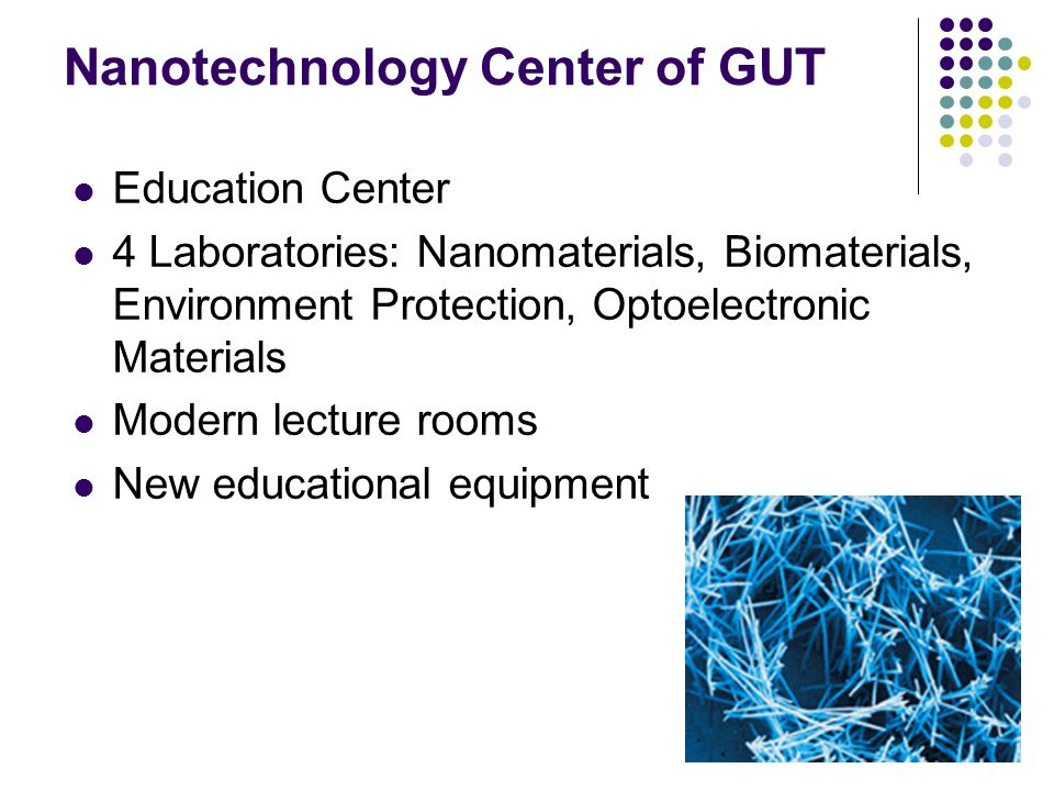 Nanotechnology Center of GUT Education Center 4 Laboratories: Nanomaterials, Biomaterials, Environment Protection, Optoelectronic Materials Modern lecture rooms New educational equipment