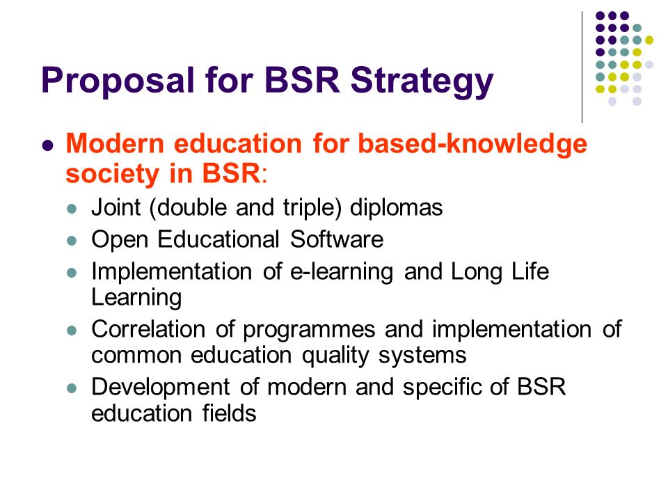 Proposal for BSR Strategy Modern education for based-knowledge society in BSR: Joint (double and triple) diplomas Open Educational Software Implementation of e-learning and Long Life Learning Correlation of programmes and implementation of common education quality systems Development of modern and specific of BSR education fields