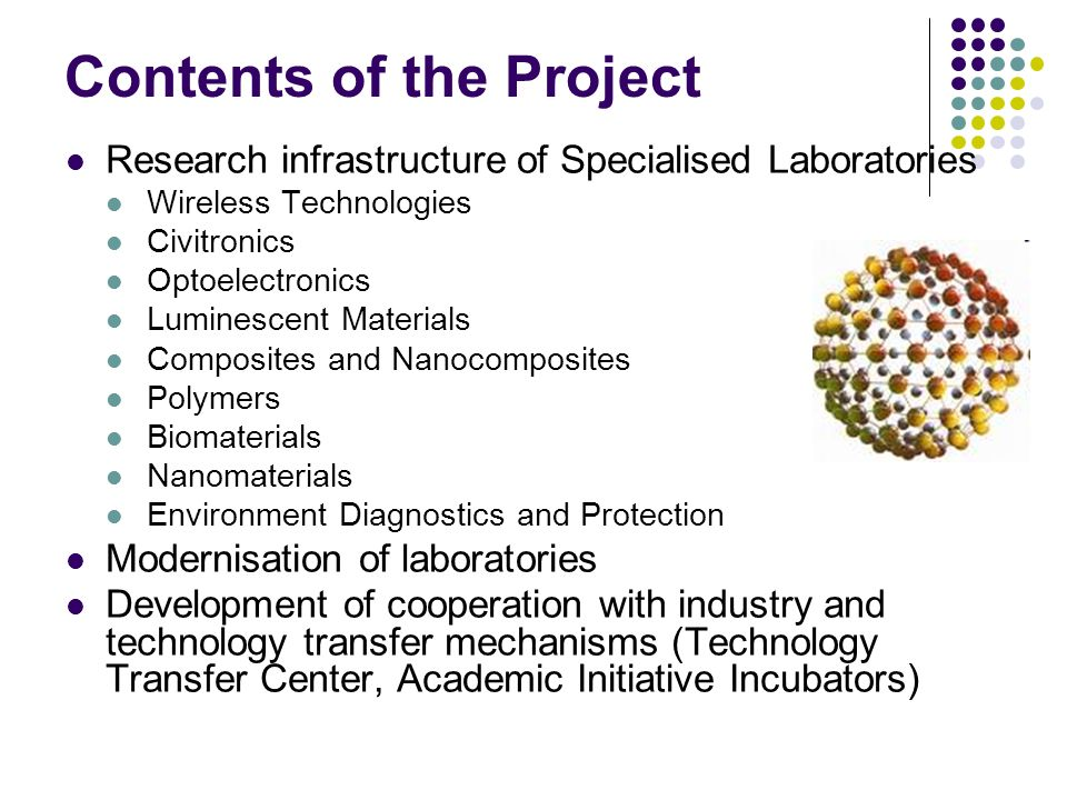 Contents of the Project Research infrastructure of Specialised Laboratories Wireless Technologies Civitronics Optoelectronics Luminescent Materials Composites and Nanocomposites Polymers Biomaterials Nanomaterials Environment Diagnostics and Protection Modernisation of laboratories Development of cooperation with industry and technology transfer mechanisms (Technology Transfer Center, Academic Initiative Incubators)