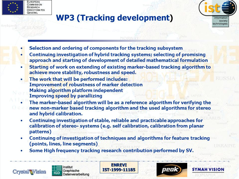 ENREVIIST-1999-11185 WP3 (Tracking development) Selection and ordering of components for the tracking subsystem Continuing investigation of hybrid tracking systems; selecting of promising approach and starting of development of detailed mathematical formulation Starting of work on extending of existing marker-based tracking algorithm to achieve more stability, robustness and speed.