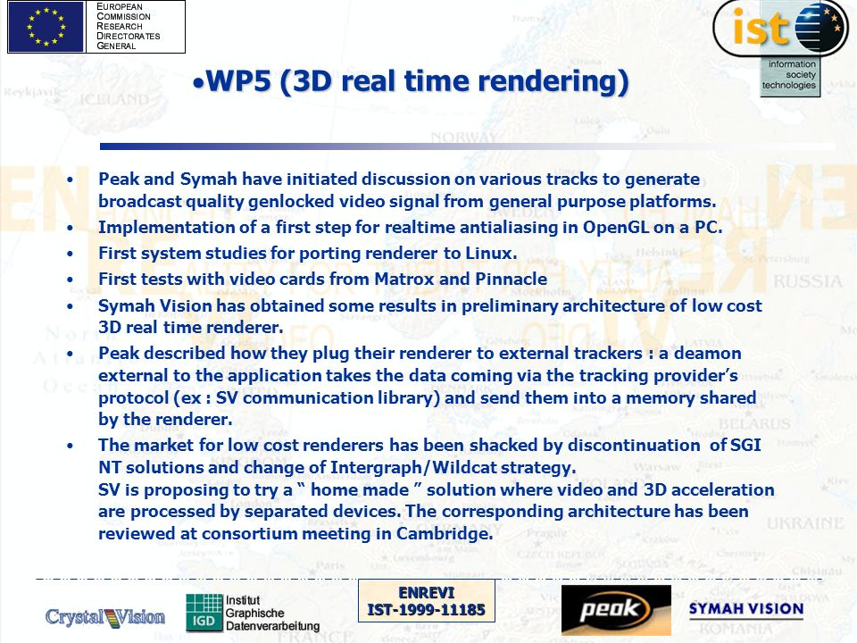 ENREVIIST-1999-11185 WP5 (3D real time rendering) WP5 (3D real time rendering) Peak and Symah have initiated discussion on various tracks to generate broadcast quality genlocked video signal from general purpose platforms.