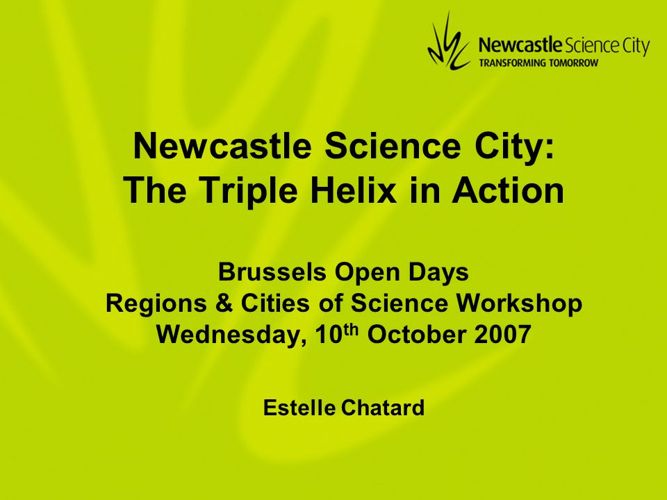 Newcastle Science City: The Triple Helix in Action Brussels Open Days Regions & Cities of Science Workshop Wednesday, 10 th October 2007 Estelle Chatard