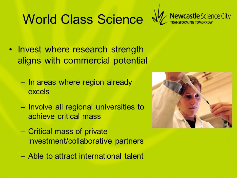 World Class Science Invest where research strength aligns with commercial potential –In areas where region already excels –Involve all regional universities to achieve critical mass –Critical mass of private investment/collaborative partners –Able to attract international talent