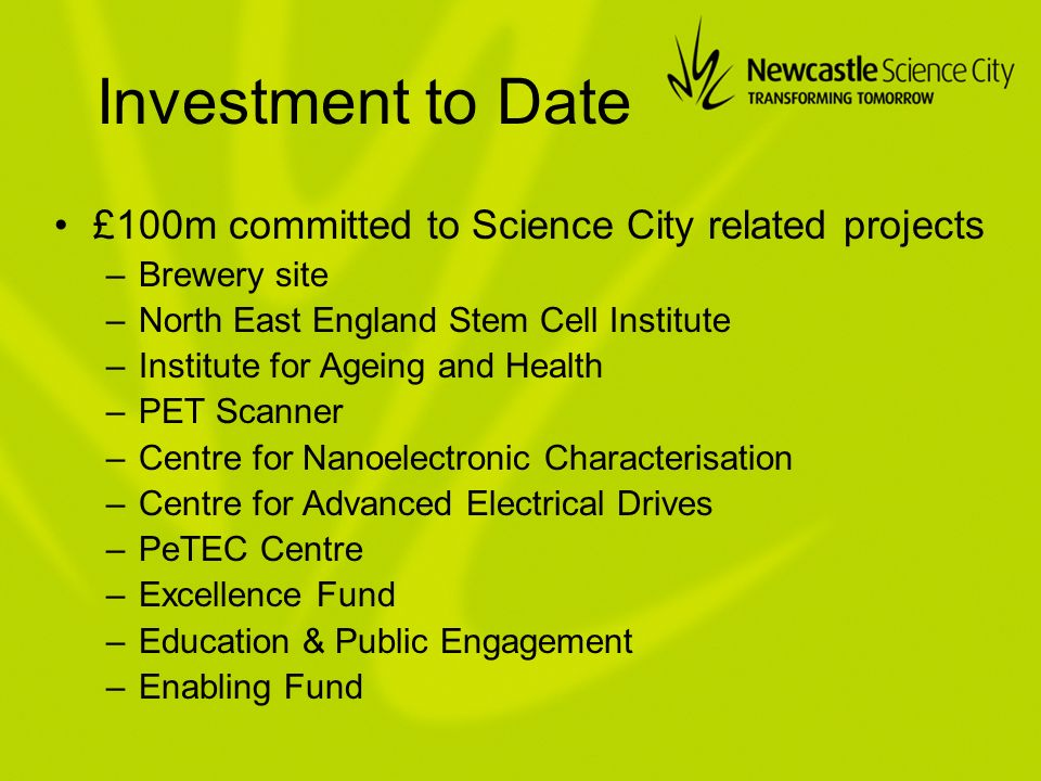 Investment to Date £100m committed to Science City related projects –Brewery site –North East England Stem Cell Institute –Institute for Ageing and Health –PET Scanner –Centre for Nanoelectronic Characterisation –Centre for Advanced Electrical Drives –PeTEC Centre –Excellence Fund –Education & Public Engagement –Enabling Fund