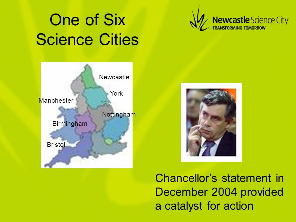 One of Six Science Cities Chancellors statement in December 2004 provided a catalyst for action Newcastle Manchester Birmingham Bristol York Nottingham