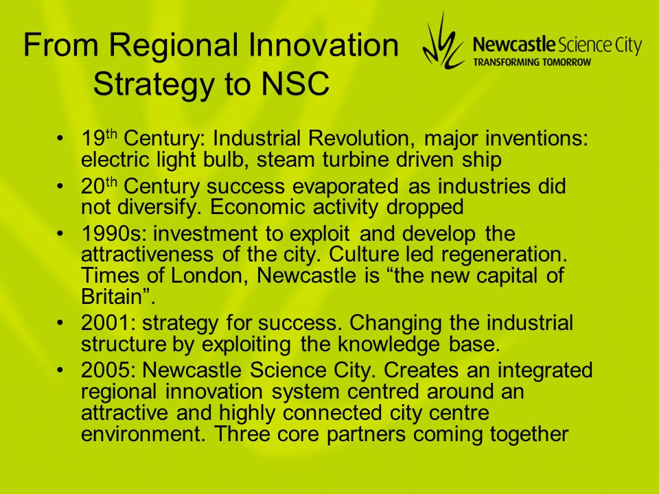 From Regional Innovation Strategy to NSC 19 th Century: Industrial Revolution, major inventions: electric light bulb, steam turbine driven ship 20 th Century success evaporated as industries did not diversify.