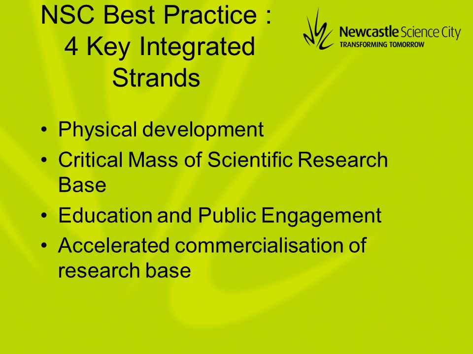 NSC Best Practice : 4 Key Integrated Strands Physical development Critical Mass of Scientific Research Base Education and Public Engagement Accelerated commercialisation of research base