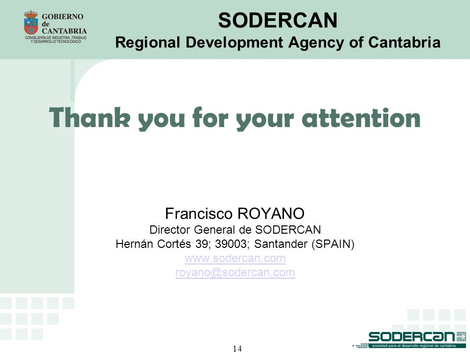 14 SODERCAN Regional Development Agency of Cantabria Thank you for your attention Francisco ROYANO Director General de SODERCAN Hernán Cortés 39; 39003; Santander (SPAIN) www.sodercan.com royano@sodercan.com