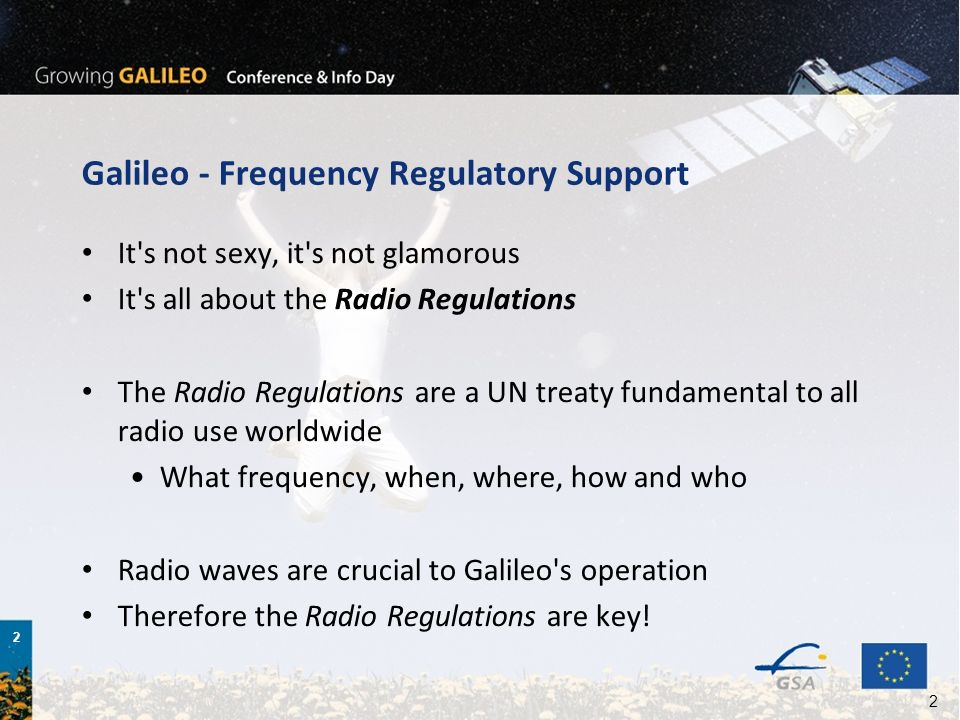 2 2 Galileo - Frequency Regulatory Support It s not sexy, it s not glamorous It s all about the Radio Regulations The Radio Regulations are a UN treaty fundamental to all radio use worldwide What frequency, when, where, how and who Radio waves are crucial to Galileo s operation Therefore the Radio Regulations are key!