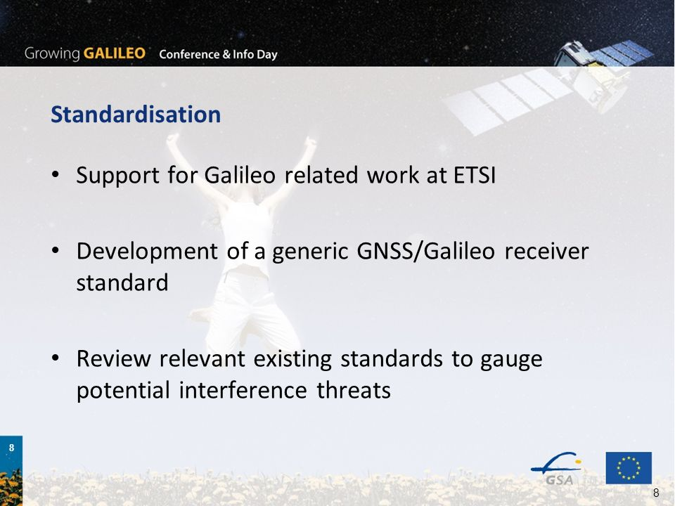 8 8 Standardisation Support for Galileo related work at ETSI Development of a generic GNSS/Galileo receiver standard Review relevant existing standards to gauge potential interference threats