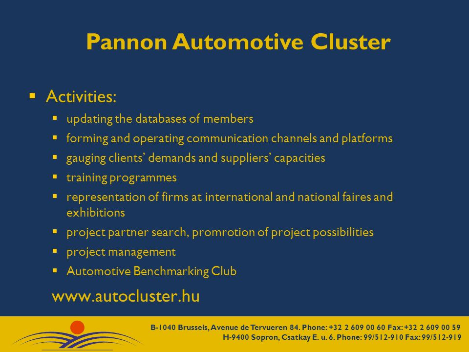 Pannon Automotive Cluster Activities: updating the databases of members forming and operating communication channels and platforms gauging clients demands and suppliers capacities training programmes representation of firms at international and national faires and exhibitions project partner search, promrotion of project possibilities project management Automotive Benchmarking Club