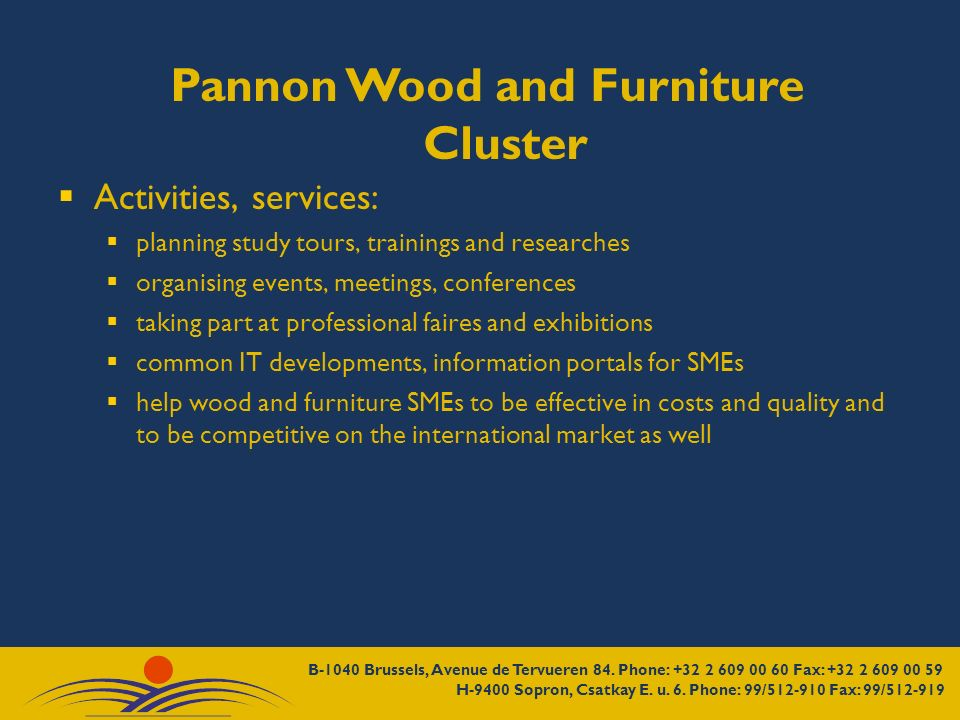 Pannon Wood and Furniture Cluster Activities, services: planning study tours, trainings and researches organising events, meetings, conferences taking part at professional faires and exhibitions common IT developments, information portals for SMEs help wood and furniture SMEs to be effective in costs and quality and to be competitive on the international market as well