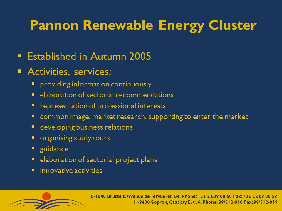 Pannon Renewable Energy Cluster Established in Autumn 2005 Activities, services: providing information continuously elaboration of sectorial recommendations representation of professional interests common image, market research, supporting to enter the market developing business relations organising study tours guidance elaboration of sectorial project plans innovative activities
