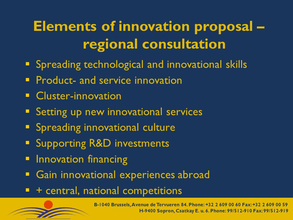 Elements of innovation proposal – regional consultation Spreading technological and innovational skills Product- and service innovation Cluster-innovation Setting up new innovational services Spreading innovational culture Supporting R&D investments Innovation financing Gain innovational experiences abroad + central, national competitions