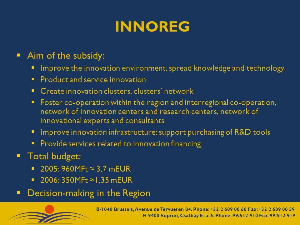 INNOREG Aim of the subsidy: Improve the innovation environment, spread knowledge and technology Product and service innovation Create innovation clusters, clusters network Foster co-operation within the region and interregional co-operation, network of innovation centers and research centers, network of innovational experts and consultants Improve innovation infrastructure; support purchasing of R&D tools Provide services related to innovation financing Total budget: 2005: 960MFt 3,7 mEUR 2006: 350MFt 1,35 mEUR Decision-making in the Region