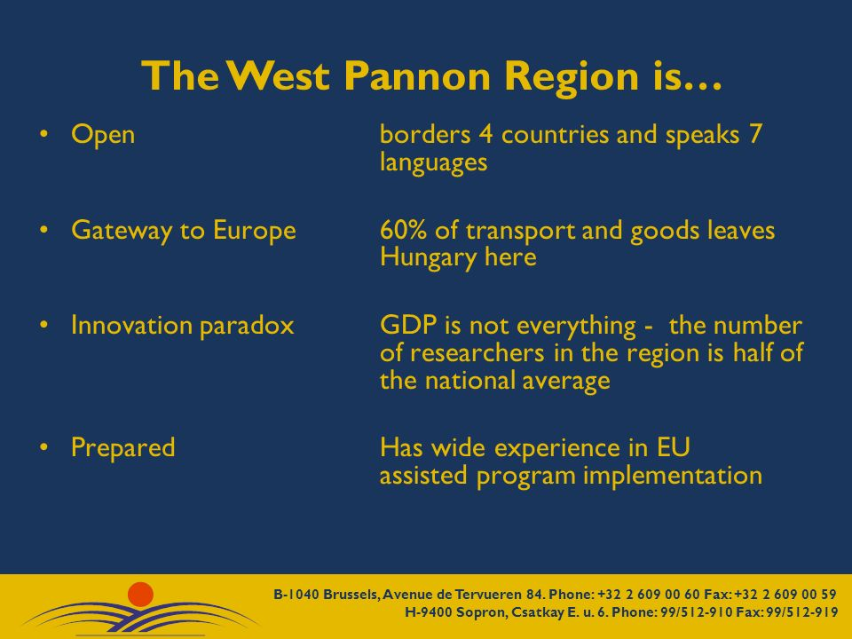 The West Pannon Region is… Openborders 4 countries and speaks 7 languages Gateway to Europe60% of transport and goods leaves Hungary here Innovation paradox GDP is not everything - the number of researchers in the region is half of the national average PreparedHas wide experience in EU assisted program implementation