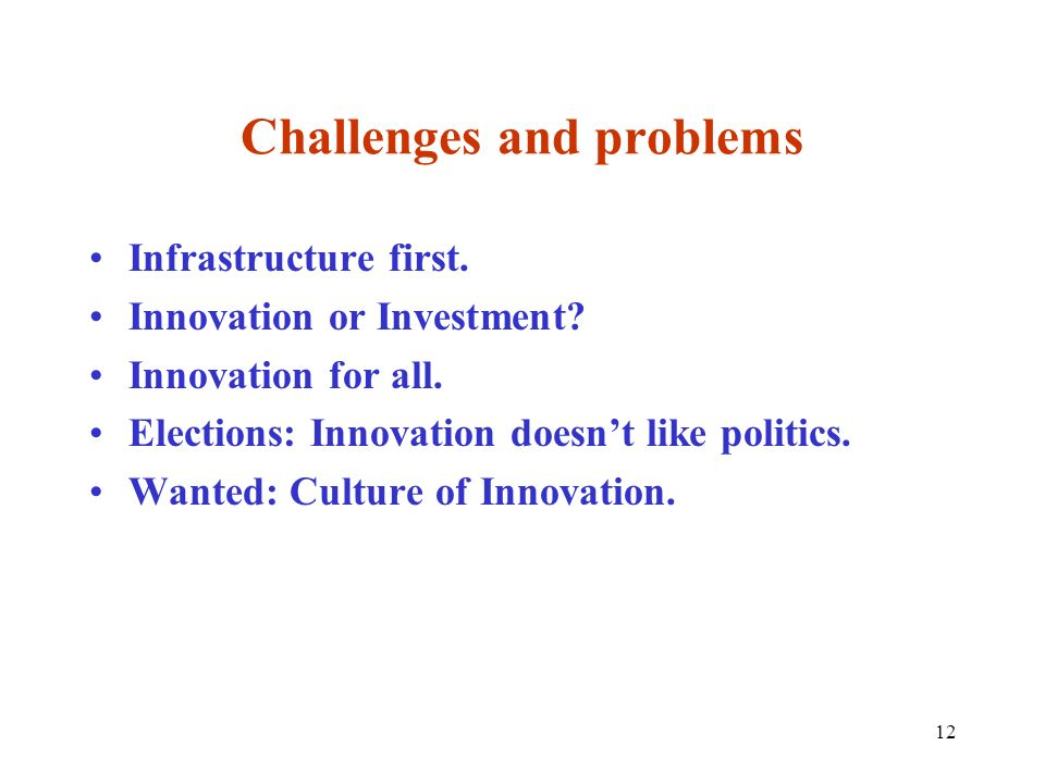 12 Challenges and problems Infrastructure first. Innovation or Investment? Innovation for all. Elections: Innovation doesnt like politics. Wanted: Cul