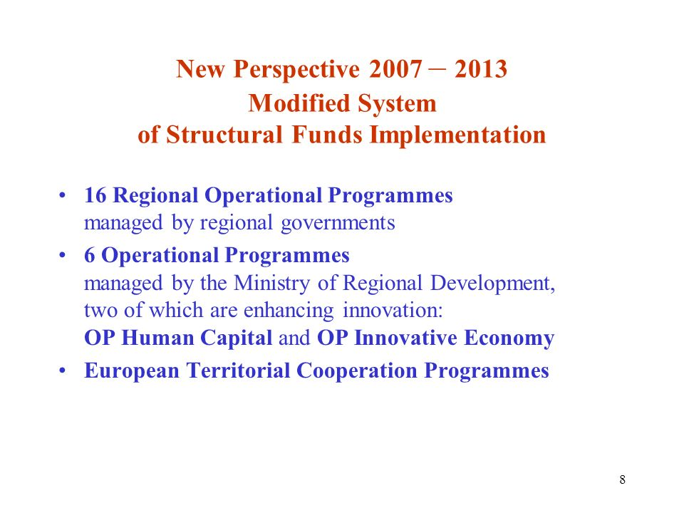 8 New Perspective 2007 – 2013 Modified System of Structural Funds Implementation 16 Regional Operational Programmes managed by regional governments 6 Operational Programmes managed by the Ministry of Regional Development, two of which are enhancing innovation: OP Human Capital and OP Innovative Economy European Territorial Cooperation Programmes