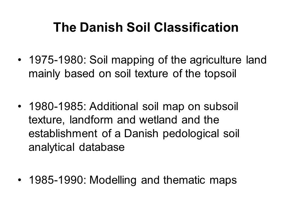 The Danish Soil Classification 1975-1980: Soil mapping of the agriculture land mainly based on soil texture of the topsoil 1980-1985: Additional soil map on subsoil texture, landform and wetland and the establishment of a Danish pedological soil analytical database 1985-1990: Modelling and thematic maps