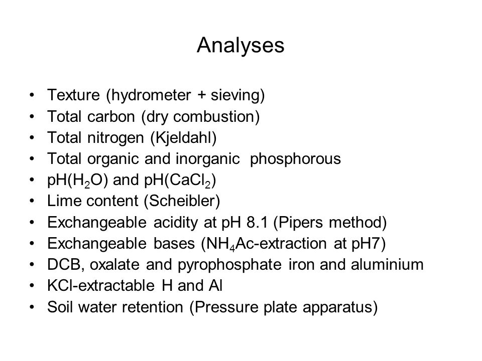 Analyses Texture (hydrometer + sieving) Total carbon (dry combustion) Total nitrogen (Kjeldahl) Total organic and inorganic phosphorous pH(H 2 O) and