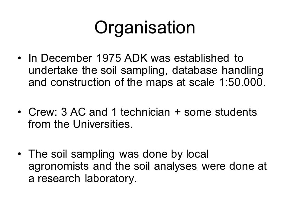 Organisation In December 1975 ADK was established to undertake the soil sampling, database handling and construction of the maps at scale 1:50.000. Cr