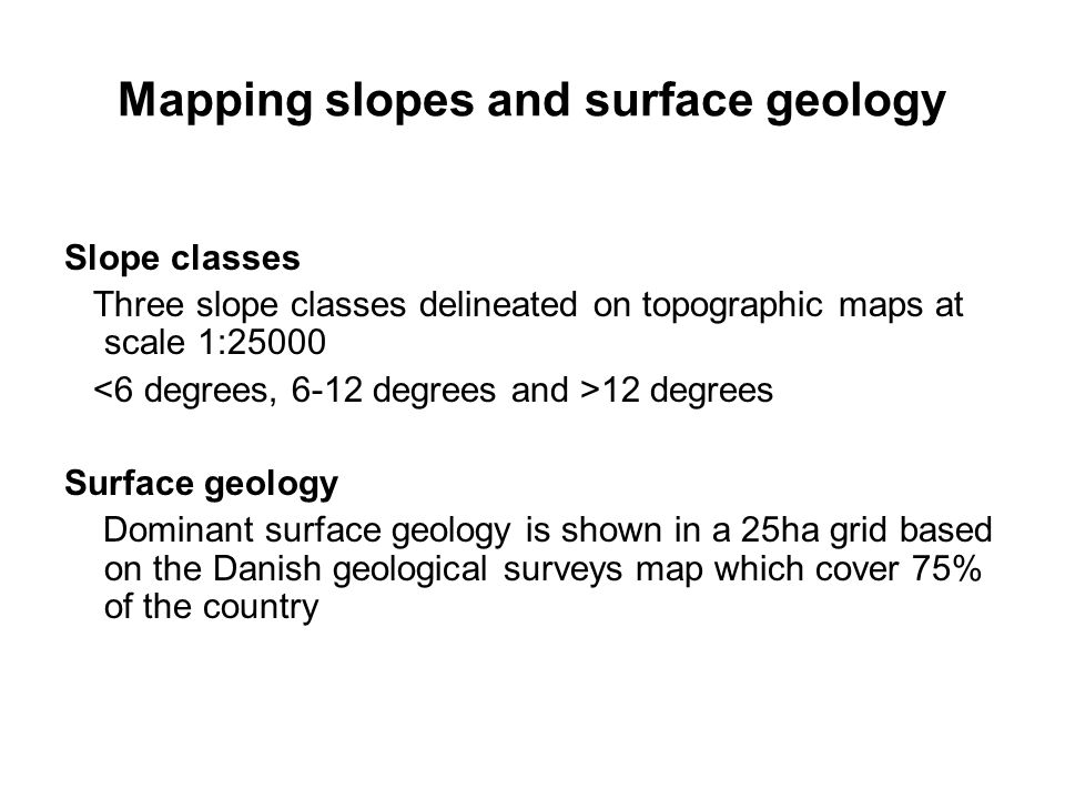 Mapping slopes and surface geology Slope classes Three slope classes delineated on topographic maps at scale 1:25000 12 degrees Surface geology Dominant surface geology is shown in a 25ha grid based on the Danish geological surveys map which cover 75% of the country
