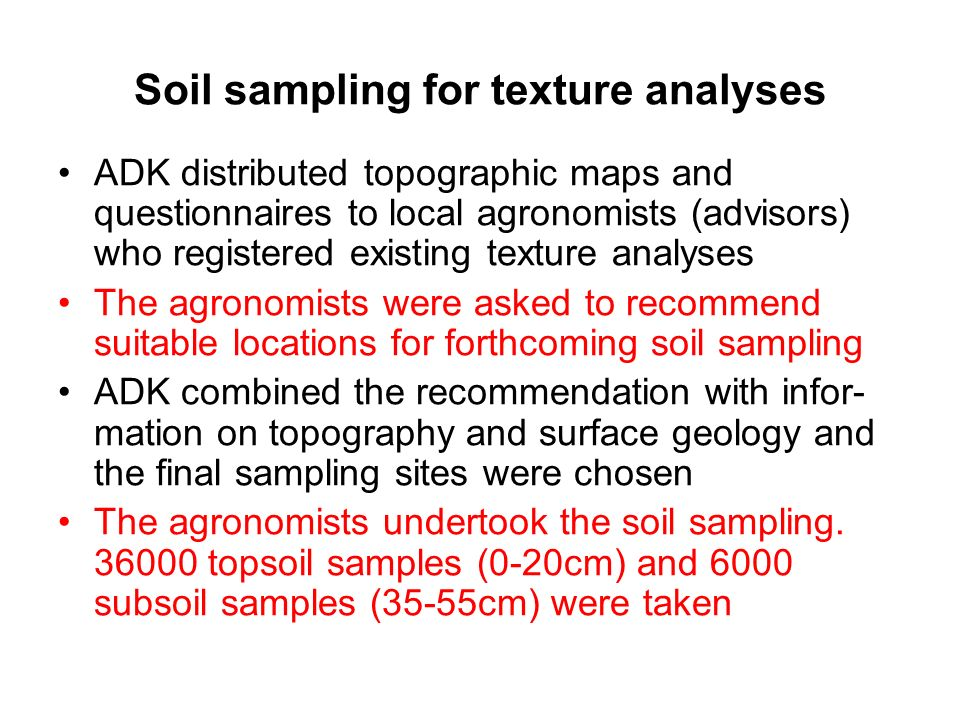 Soil sampling for texture analyses ADK distributed topographic maps and questionnaires to local agronomists (advisors) who registered existing texture analyses The agronomists were asked to recommend suitable locations for forthcoming soil sampling ADK combined the recommendation with infor- mation on topography and surface geology and the final sampling sites were chosen The agronomists undertook the soil sampling.