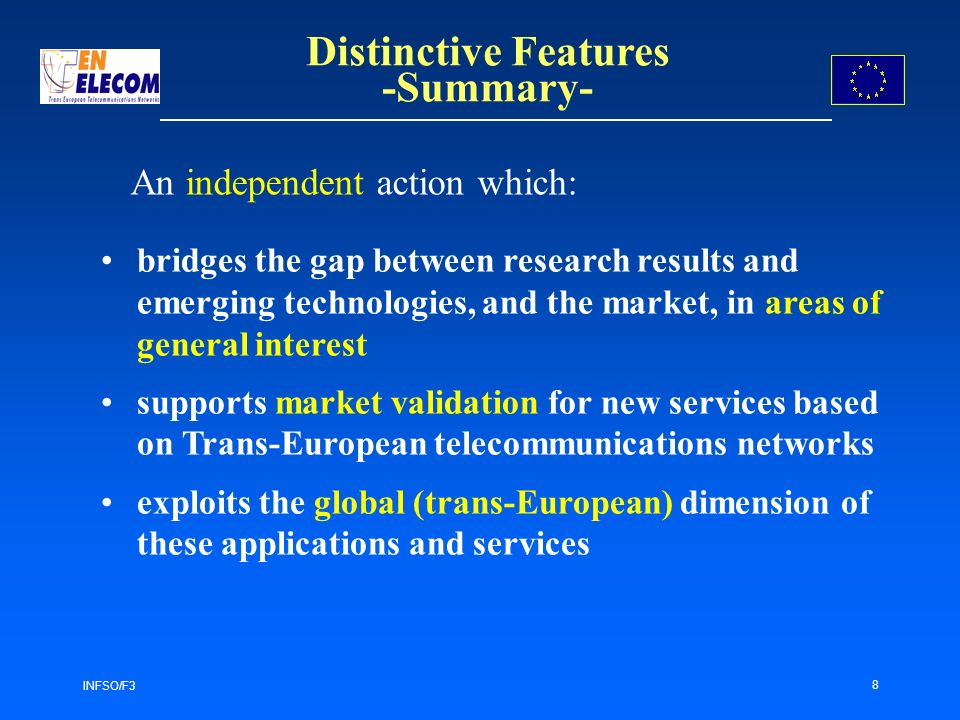 INFSO/F3 8 bridges the gap between research results and emerging technologies, and the market, in areas of general interest supports market validation for new services based on Trans-European telecommunications networks exploits the global (trans-European) dimension of these applications and services Distinctive Features -Summary- An independent action which: