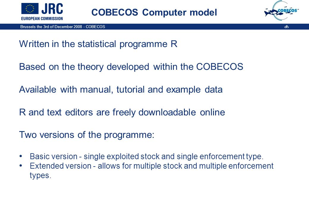 Brussels the 3rd of December COBECOS 3 COBECOS Computer model Written in the statistical programme R Based on the theory developed within the COBECOS Available with manual, tutorial and example data R and text editors are freely downloadable online Two versions of the programme: Basic version - single exploited stock and single enforcement type.