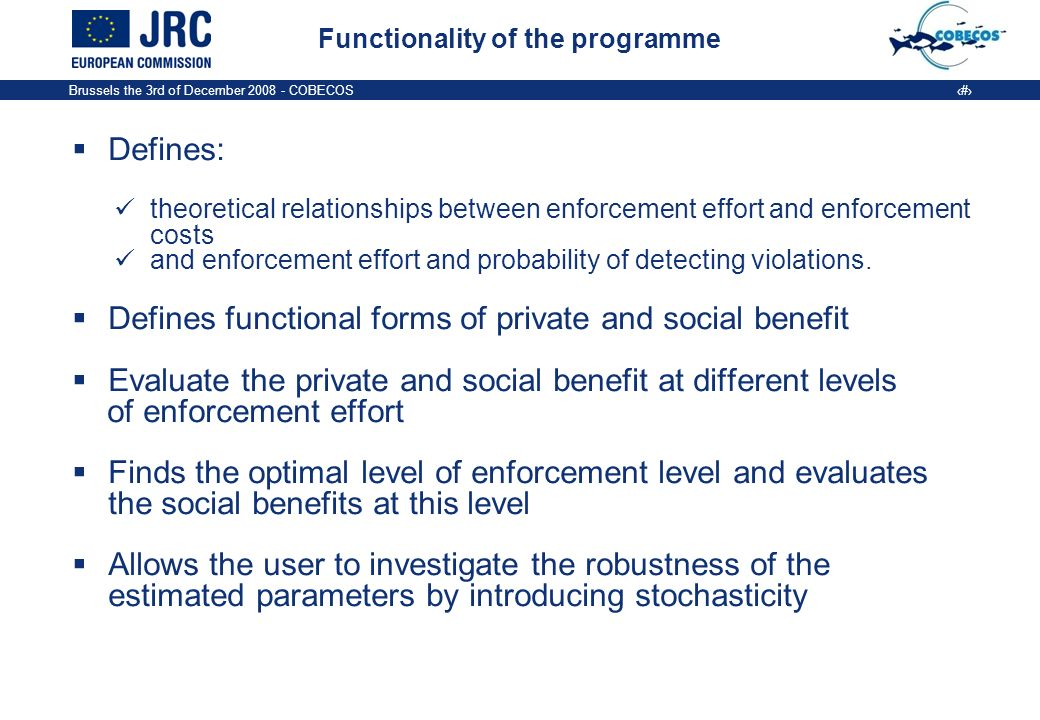 Brussels the 3rd of December COBECOS 4 Functionality of the programme Defines: theoretical relationships between enforcement effort and enforcement costs and enforcement effort and probability of detecting violations.