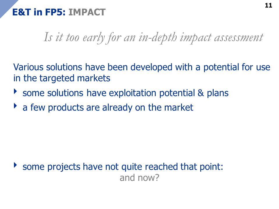11 E&T in FP5: IMPACT Various solutions have been developed with a potential for use in the targeted markets some solutions have exploitation potential & plans a few products are already on the market some projects have not quite reached that point: and now.