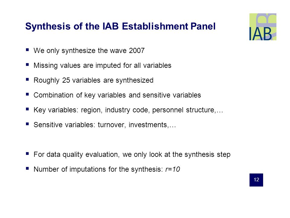 12 Synthesis of the IAB Establishment Panel We only synthesize the wave 2007 Missing values are imputed for all variables Roughly 25 variables are synthesized Combination of key variables and sensitive variables Key variables: region, industry code, personnel structure,… Sensitive variables: turnover, investments,… For data quality evaluation, we only look at the synthesis step Number of imputations for the synthesis: r=10