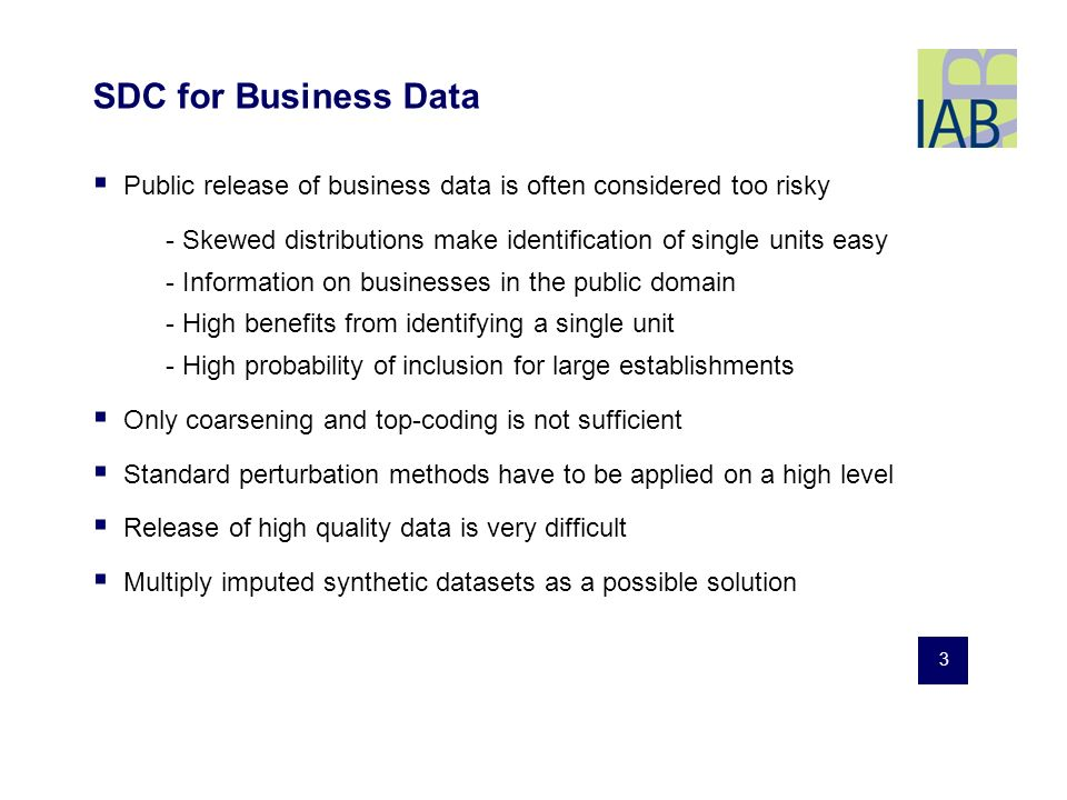 3 SDC for Business Data Public release of business data is often considered too risky - Skewed distributions make identification of single units easy