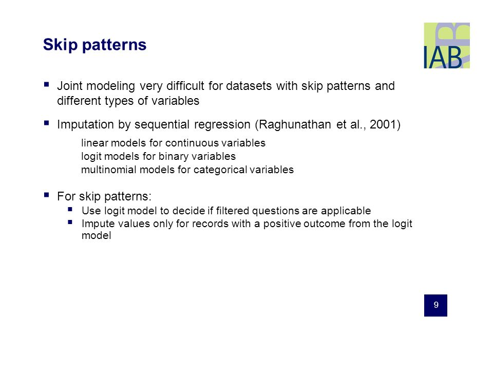 9 Skip patterns Joint modeling very difficult for datasets with skip patterns and different types of variables Imputation by sequential regression (Raghunathan et al., 2001) linear models for continuous variables logit models for binary variables multinomial models for categorical variables For skip patterns: Use logit model to decide if filtered questions are applicable Impute values only for records with a positive outcome from the logit model