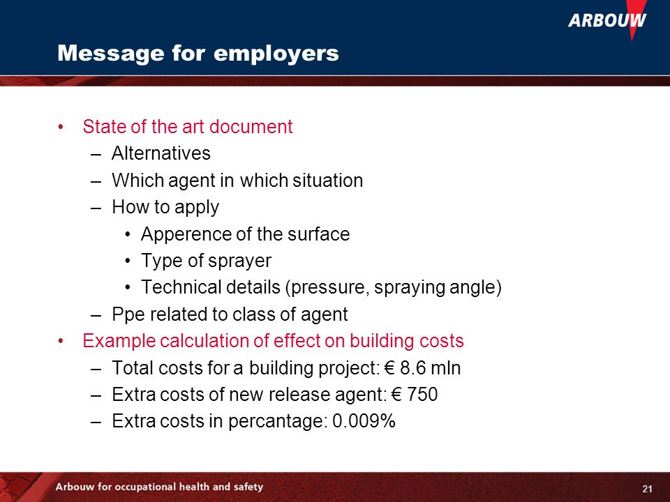 21 Message for employers State of the art document –Alternatives –Which agent in which situation –How to apply Apperence of the surface Type of sprayer Technical details (pressure, spraying angle) –Ppe related to class of agent Example calculation of effect on building costs –Total costs for a building project: 8.6 mln –Extra costs of new release agent: 750 –Extra costs in percantage: 0.009%