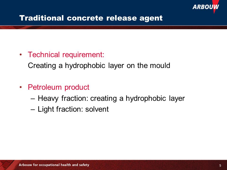 5 Traditional concrete release agent Technical requirement: Creating a hydrophobic layer on the mould Petroleum product –Heavy fraction: creating a hydrophobic layer –Light fraction: solvent