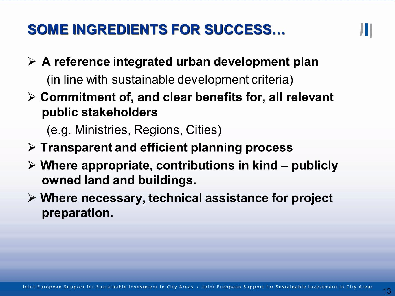 13 SOME INGREDIENTS FOR SUCCESS… A reference integrated urban development plan (in line with sustainable development criteria) Commitment of, and clear benefits for, all relevant public stakeholders (e.g.