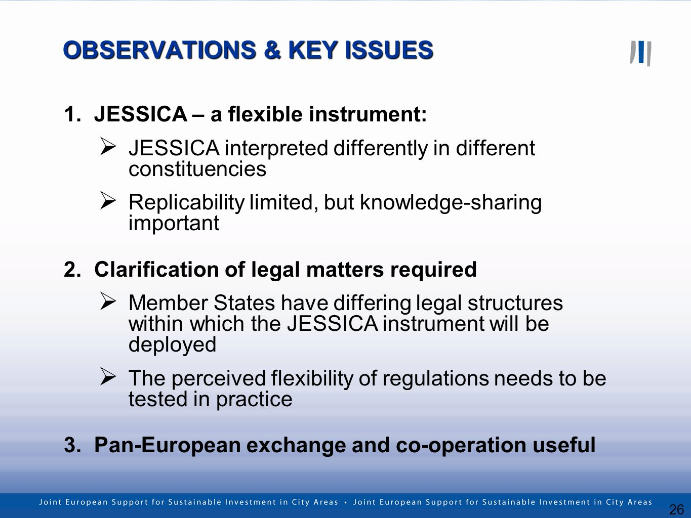 26 OBSERVATIONS & KEY ISSUES 1.JESSICA – a flexible instrument: JESSICA interpreted differently in different constituencies Replicability limited, but knowledge-sharing important 2.Clarification of legal matters required Member States have differing legal structures within which the JESSICA instrument will be deployed The perceived flexibility of regulations needs to be tested in practice 3.Pan-European exchange and co-operation useful
