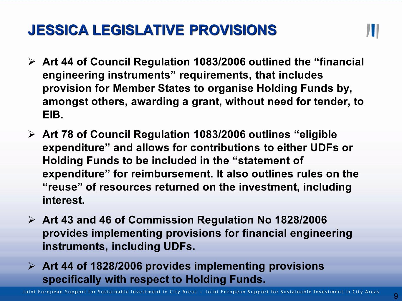 9 JESSICA LEGISLATIVE PROVISIONS Art 44 of Council Regulation 1083/2006 outlined the financial engineering instruments requirements, that includes provision for Member States to organise Holding Funds by, amongst others, awarding a grant, without need for tender, to EIB.