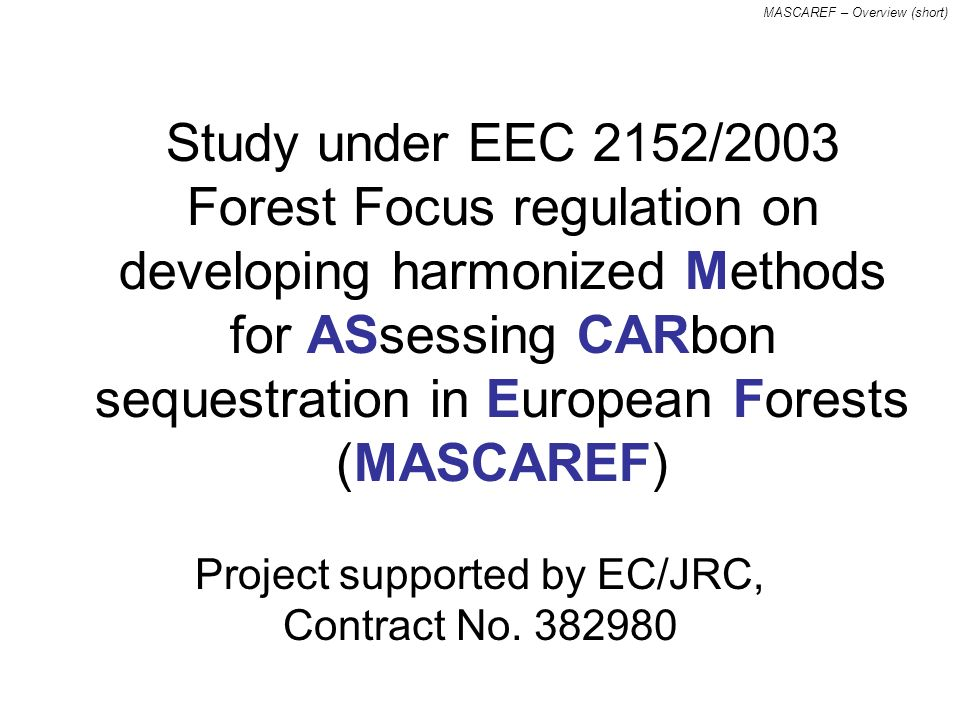 MASCAREF – Overview (short) Study under EEC 2152/2003 Forest Focus regulation on developing harmonized methods for assessing carbon sequestration in European forests (MASCAREF) Project supported by EC/JRC, Contract No.