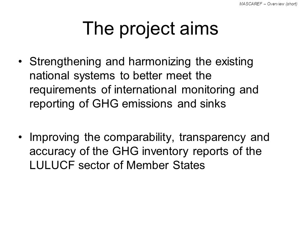 MASCAREF – Overview (short) The project aims Strengthening and harmonizing the existing national systems to better meet the requirements of international monitoring and reporting of GHG emissions and sinks Improving the comparability, transparency and accuracy of the GHG inventory reports of the LULUCF sector of Member States