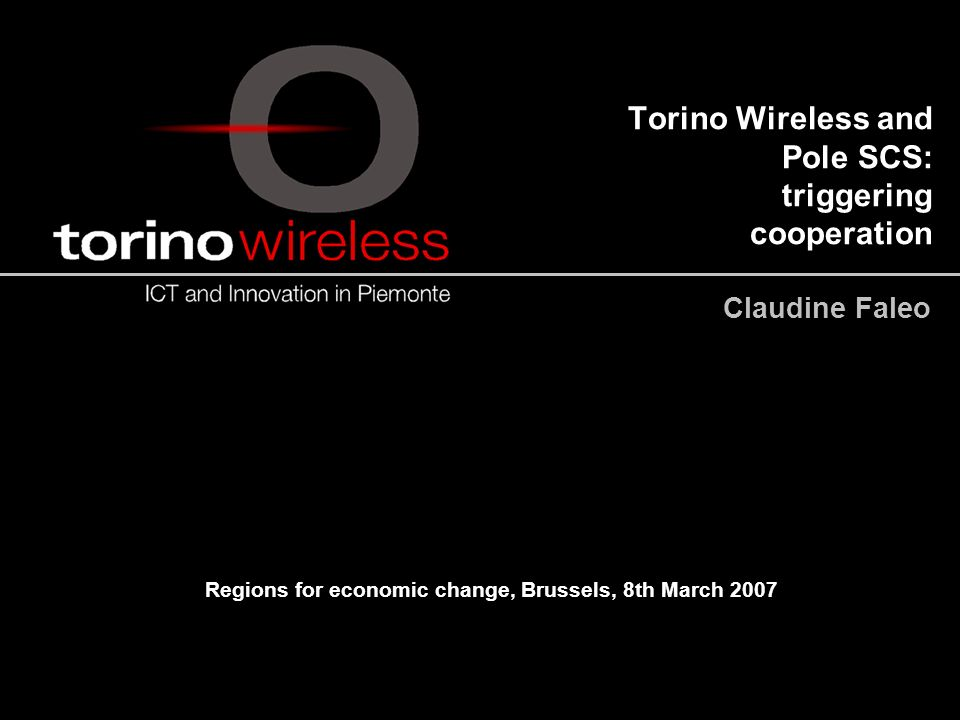 Torino Wireless and Pole SCS: triggering cooperation Claudine Faleo Regions for economic change, Brussels, 8th March 2007