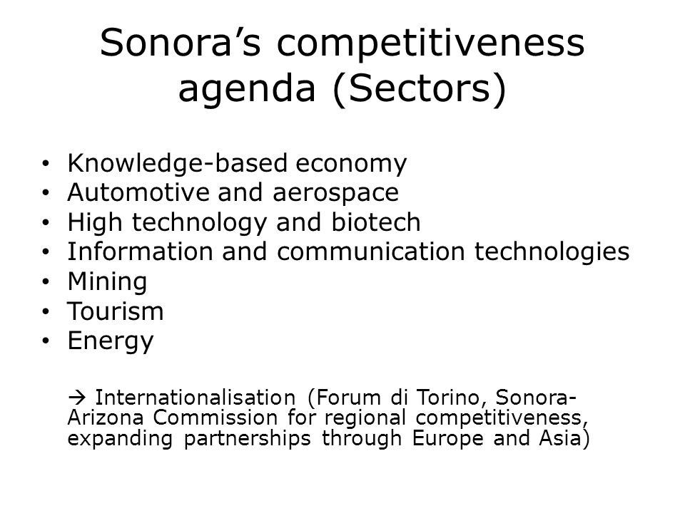Sonoras competitiveness agenda (Sectors) Knowledge-based economy Automotive and aerospace High technology and biotech Information and communication te
