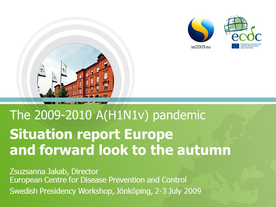The 2009-2010 A(H1N1v) pandemic Situation report Europe and forward look to the autumn Zsuzsanna Jakab, Director European Centre for Disease Prevention and Control Swedish Presidency Workshop, Jönköping, 2-3 July 2009