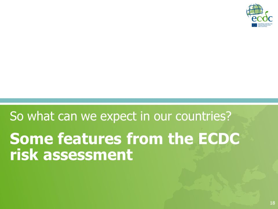 18 So what can we expect in our countries Some features from the ECDC risk assessment