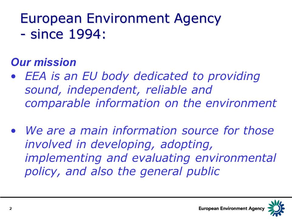 2 European Environment Agency - since 1994: Our mission EEA is an EU body dedicated to providing sound, independent, reliable and comparable informati