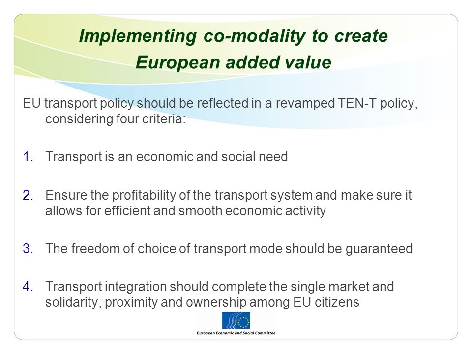 Implementing co-modality to create European added value EU transport policy should be reflected in a revamped TEN-T policy, considering four criteria: 1.Transport is an economic and social need 2.Ensure the profitability of the transport system and make sure it allows for efficient and smooth economic activity 3.The freedom of choice of transport mode should be guaranteed 4.Transport integration should complete the single market and solidarity, proximity and ownership among EU citizens