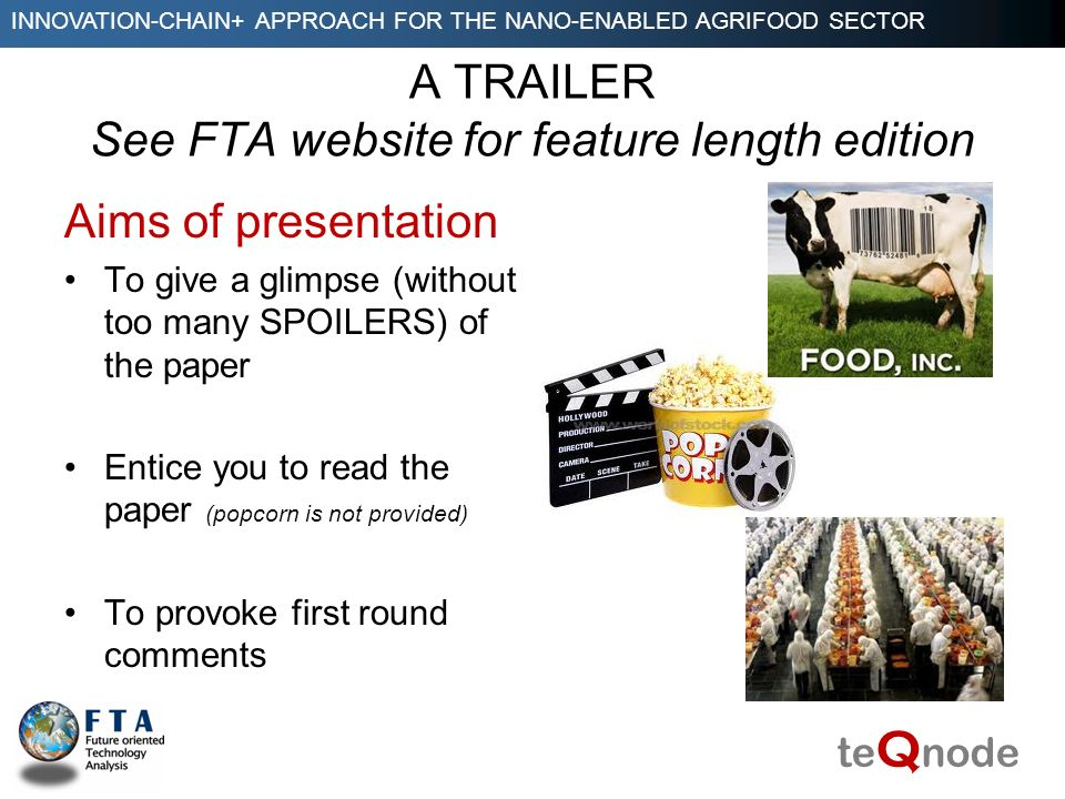INNOVATION-CHAIN+ APPROACH FOR THE NANO-ENABLED AGRIFOOD SECTOR te Q node A TRAILER See FTA website for feature length edition Aims of presentation To give a glimpse (without too many SPOILERS) of the paper Entice you to read the paper (popcorn is not provided) To provoke first round comments